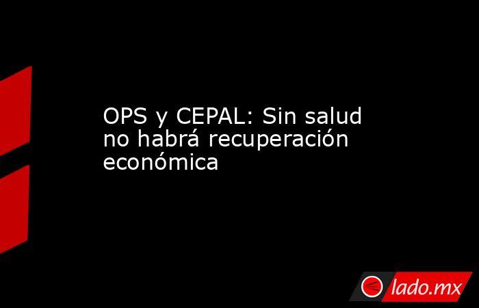 OPS y CEPAL: Sin salud  no habrá recuperación económica. Noticias en tiempo real