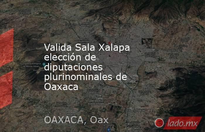 Valida Sala Xalapa elección de diputaciones plurinominales de Oaxaca. Noticias en tiempo real