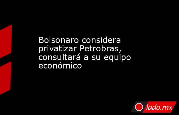 Bolsonaro considera privatizar Petrobras, consultará a su equipo económico. Noticias en tiempo real