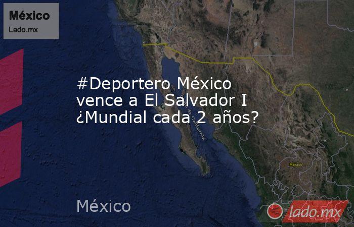 #Deportero México vence a El Salvador I ¿Mundial cada 2 años?. Noticias en tiempo real