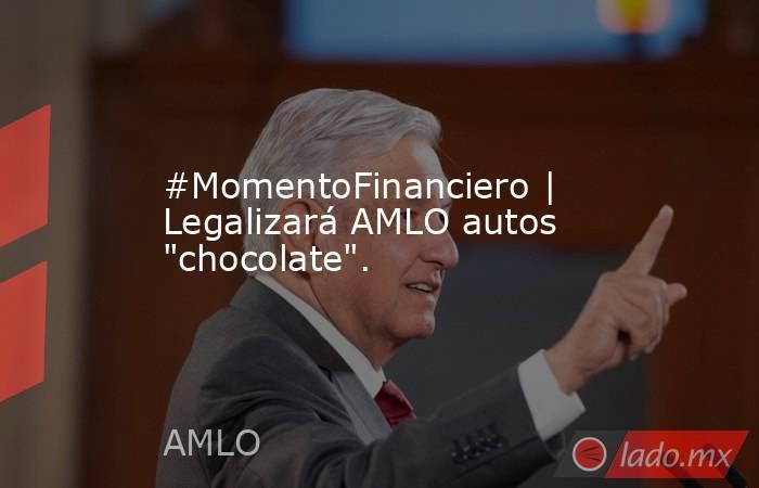 #MomentoFinanciero   Legalizará AMLO autos