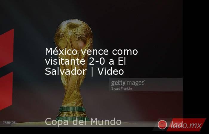 México vence como visitante 2-0 a El Salvador   Video. Noticias en tiempo real