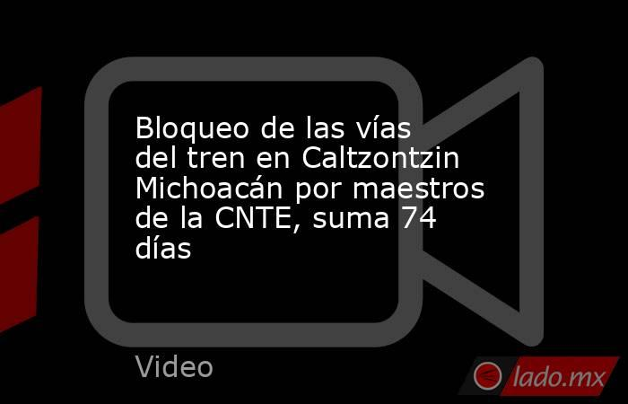 Bloqueo de las vías del tren en Caltzontzin Michoacán por maestros de la CNTE, suma 74 días. Noticias en tiempo real