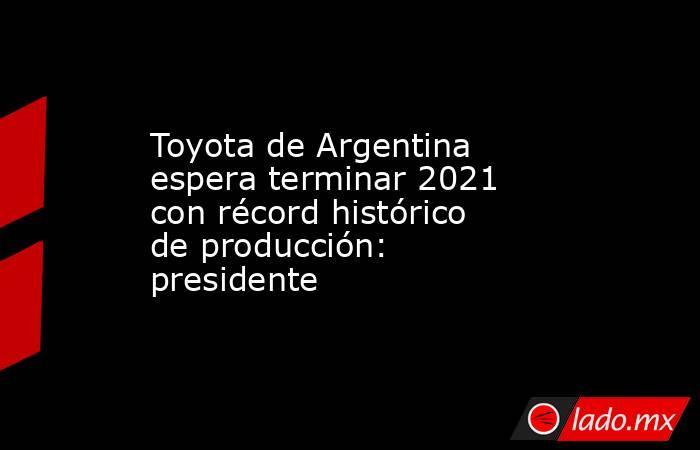 Toyota de Argentina espera terminar 2021 con récord histórico de producción: presidente. Noticias en tiempo real