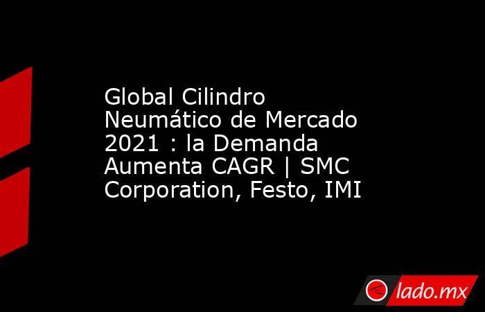 Global Cilindro Neumático de Mercado 2021 : la Demanda Aumenta CAGR   SMC Corporation, Festo, IMI. Noticias en tiempo real