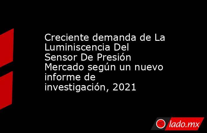 Creciente demanda de La Luminiscencia Del Sensor De Presión Mercado según un nuevo informe de investigación, 2021. Noticias en tiempo real