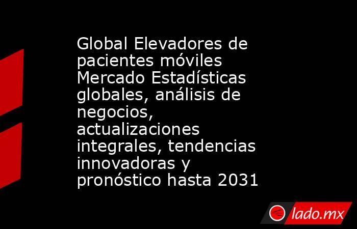Global Elevadores de pacientes móviles Mercado Estadísticas globales, análisis de negocios, actualizaciones integrales, tendencias innovadoras y pronóstico hasta 2031. Noticias en tiempo real