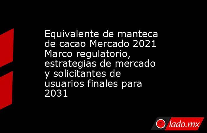 Equivalente de manteca de cacao Mercado 2021 Marco regulatorio, estrategias de mercado y solicitantes de usuarios finales para 2031. Noticias en tiempo real
