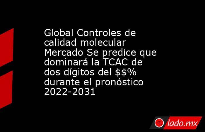 Global Controles de calidad molecular Mercado Se predice que dominará la TCAC de dos dígitos del $$% durante el pronóstico 2022-2031. Noticias en tiempo real