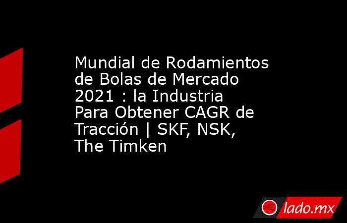 Mundial de Rodamientos de Bolas de Mercado 2021 : la Industria Para Obtener CAGR de Tracción | SKF, NSK, The Timken. Noticias en tiempo real