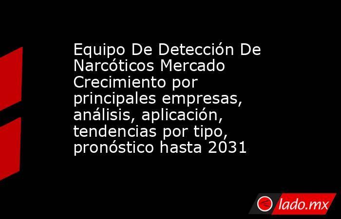 Equipo De Detección De Narcóticos Mercado Crecimiento por principales empresas, análisis, aplicación, tendencias por tipo, pronóstico hasta 2031. Noticias en tiempo real