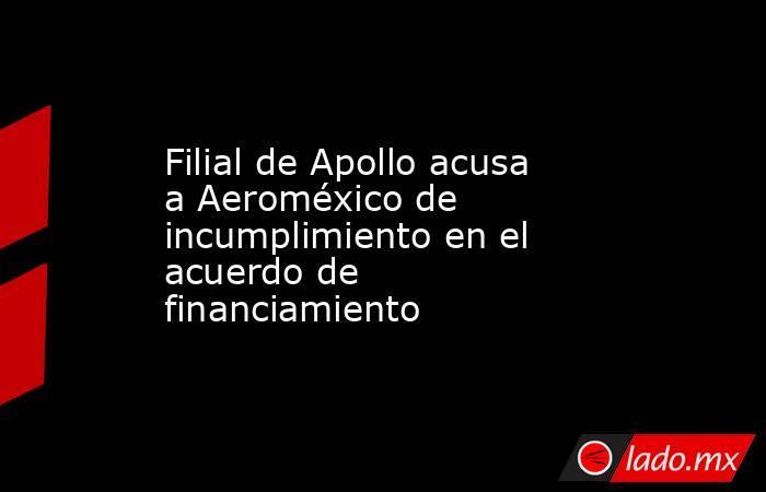 Filial de Apollo acusa a Aeroméxico de incumplimiento en el acuerdo de financiamiento. Noticias en tiempo real