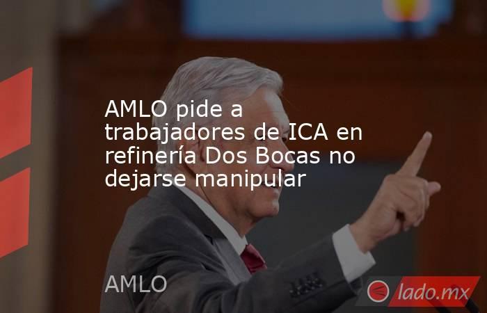 AMLO pide a trabajadores de ICA en refinería Dos Bocas no dejarse manipular. Noticias en tiempo real
