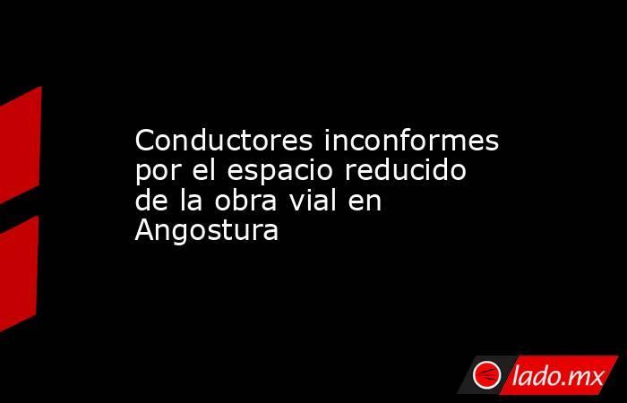 Conductores inconformes por el espacio reducido de la obra vial en Angostura. Noticias en tiempo real