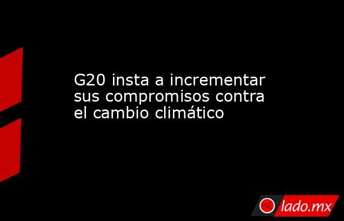 G20 insta a incrementar sus compromisos contra el cambio climático. Noticias en tiempo real