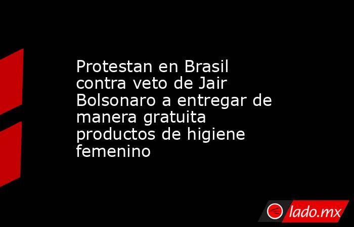 Protestan en Brasil contra veto de Jair Bolsonaro a entregar de manera gratuita productos de higiene femenino. Noticias en tiempo real