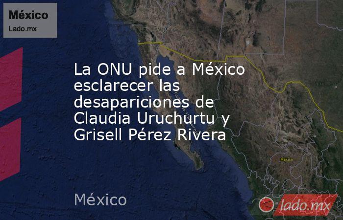 La ONU pide a México esclarecer las desapariciones de Claudia Uruchurtu y Grisell Pérez Rivera. Noticias en tiempo real