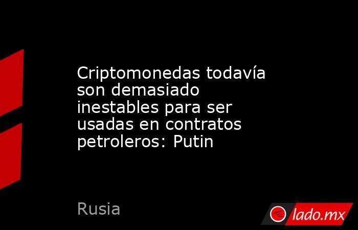 Criptomonedas todavía son demasiado inestables para ser usadas en contratos petroleros: Putin. Noticias en tiempo real