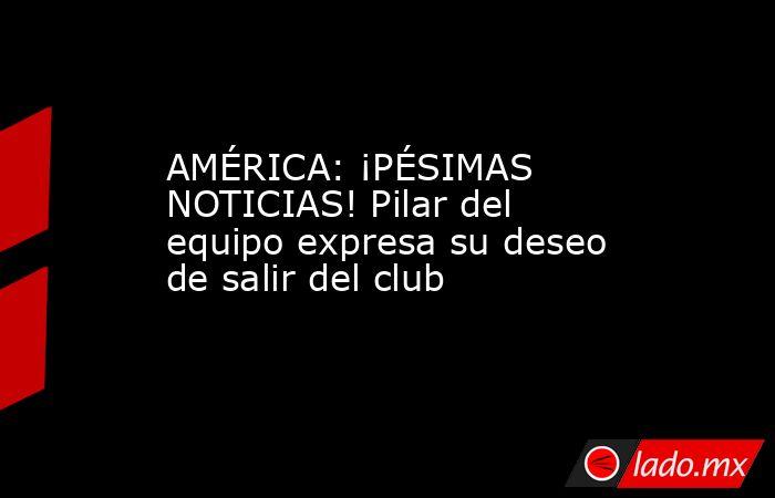 AMÉRICA: ¡PÉSIMAS NOTICIAS! Pilar del equipo expresa su deseo de salir del club. Noticias en tiempo real