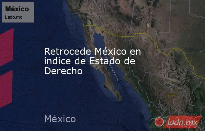 Retrocede México en índice de Estado de Derecho. Noticias en tiempo real