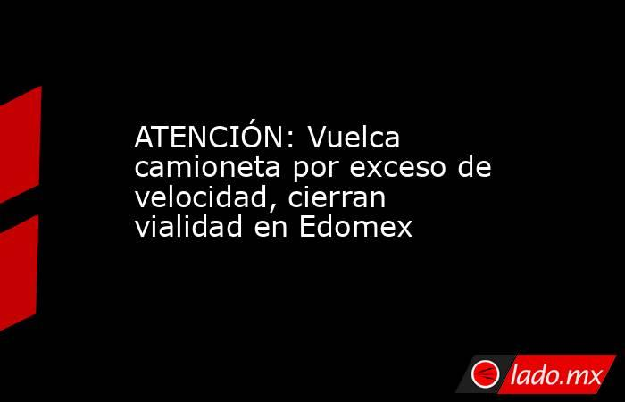 ATENCIÓN: Vuelca camioneta por exceso de velocidad, cierran vialidad en Edomex. Noticias en tiempo real
