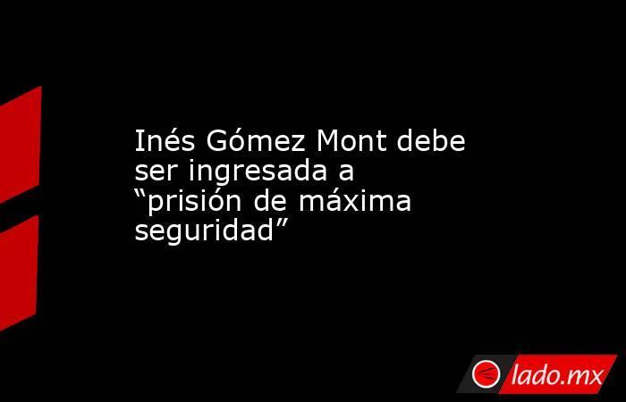 """Inés Gómez Mont debe ser ingresada a """"prisión de máxima seguridad"""". Noticias en tiempo real"""