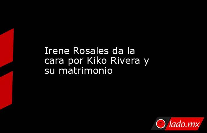 Irene Rosales da la cara por Kiko Rivera y su matrimonio. Noticias en tiempo real