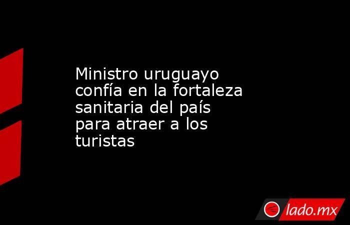 Ministro uruguayo confía en la fortaleza sanitaria del país para atraer a los turistas. Noticias en tiempo real