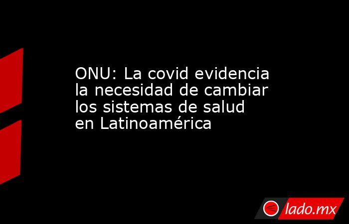 ONU: La covid evidencia la necesidad de cambiar los sistemas de salud en Latinoamérica. Noticias en tiempo real