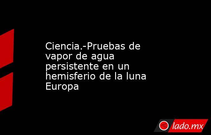 Ciencia.-Pruebas de vapor de agua persistente en un hemisferio de la luna Europa. Noticias en tiempo real