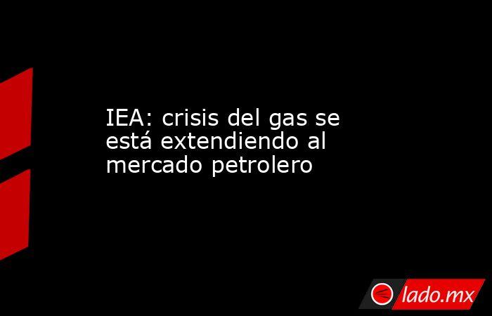 IEA: crisis del gas se está extendiendo al mercado petrolero. Noticias en tiempo real