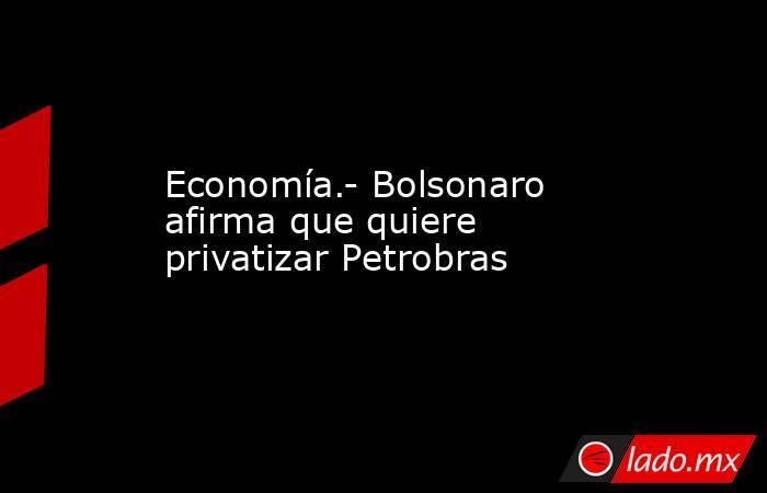 Economía.- Bolsonaro afirma que quiere privatizar Petrobras. Noticias en tiempo real