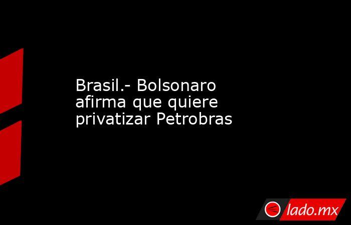 Brasil.- Bolsonaro afirma que quiere privatizar Petrobras. Noticias en tiempo real