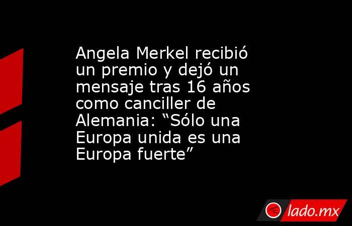 """Angela Merkel recibió un premio y dejó un mensaje tras 16 años como canciller de Alemania: """"Sólo una Europa unida es una Europa fuerte"""". Noticias en tiempo real"""