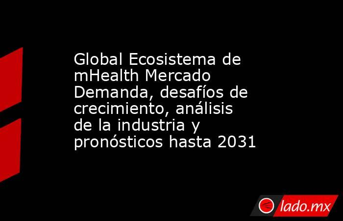 Global Ecosistema de mHealth Mercado Demanda, desafíos de crecimiento, análisis de la industria y pronósticos hasta 2031. Noticias en tiempo real