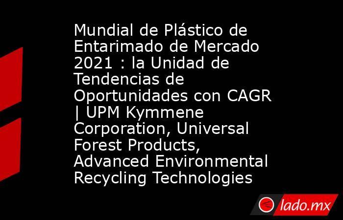 Mundial de Plástico de Entarimado de Mercado 2021 : la Unidad de Tendencias de Oportunidades con CAGR   UPM Kymmene Corporation, Universal Forest Products, Advanced Environmental Recycling Technologies. Noticias en tiempo real