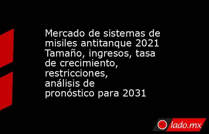 Mercado de sistemas de misiles antitanque 2021 Tamaño, ingresos, tasa de crecimiento, restricciones, análisis de pronóstico para 2031. Noticias en tiempo real
