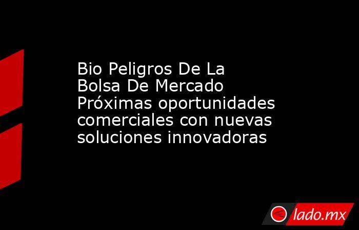 Bio Peligros De La Bolsa De Mercado Próximas oportunidades comerciales con nuevas soluciones innovadoras. Noticias en tiempo real