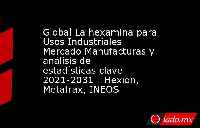 Global La hexamina para Usos Industriales Mercado Manufacturas y análisis de estadísticas clave 2021-2031 | Hexion, Metafrax, INEOS. Noticias en tiempo real