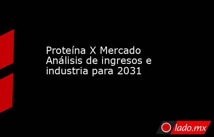 Proteína X Mercado Análisis de ingresos e industria para 2031. Noticias en tiempo real