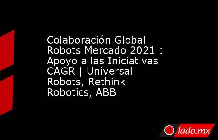 Colaboración Global Robots Mercado 2021 : Apoyo a las Iniciativas CAGR | Universal Robots, Rethink Robotics, ABB. Noticias en tiempo real