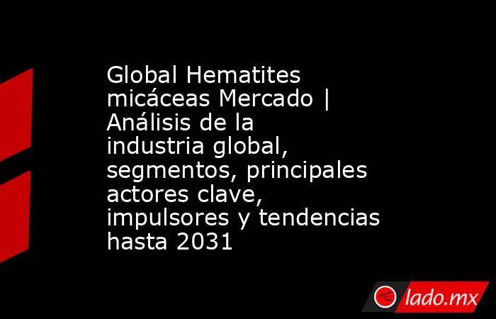Global Hematites micáceas Mercado | Análisis de la industria global, segmentos, principales actores clave, impulsores y tendencias hasta 2031. Noticias en tiempo real