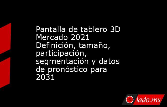 Pantalla de tablero 3D Mercado 2021 Definición, tamaño, participación, segmentación y datos de pronóstico para 2031. Noticias en tiempo real