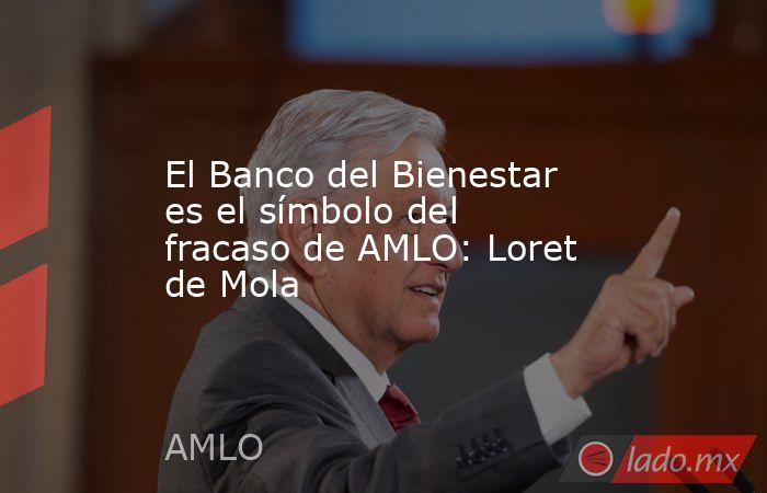 El Banco del Bienestar es el símbolo del fracaso de AMLO: Loret de Mola. Noticias en tiempo real
