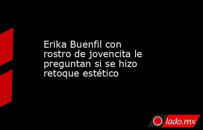Erika Buenfil con rostro de jovencita le preguntan si se hizo retoque estético . Noticias en tiempo real