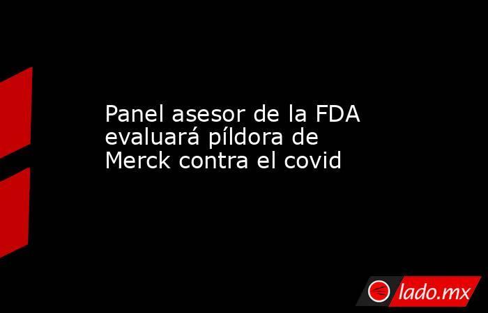 Panel asesor de la FDA evaluará píldora de Merck contra el covid. Noticias en tiempo real