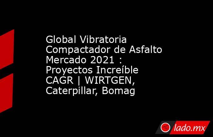 Global Vibratoria Compactador de Asfalto Mercado 2021 : Proyectos Increíble CAGR | WIRTGEN, Caterpillar, Bomag. Noticias en tiempo real