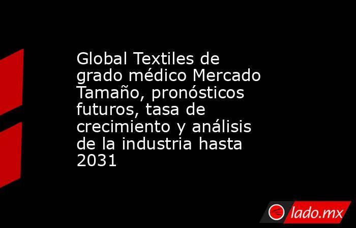 Global Textiles de grado médico Mercado Tamaño, pronósticos futuros, tasa de crecimiento y análisis de la industria hasta 2031. Noticias en tiempo real