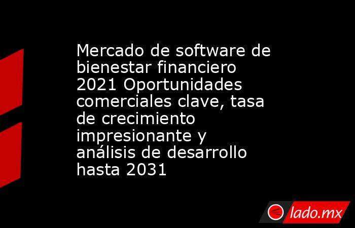Mercado de software de bienestar financiero 2021 Oportunidades comerciales clave, tasa de crecimiento impresionante y análisis de desarrollo hasta 2031. Noticias en tiempo real