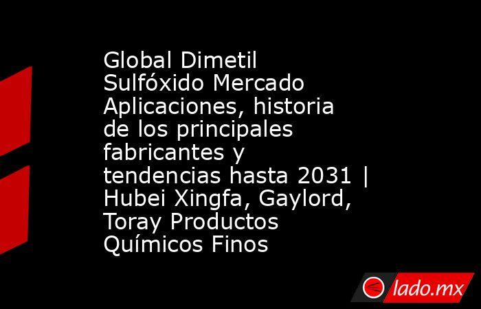 Global Dimetil Sulfóxido Mercado Aplicaciones, historia de los principales fabricantes y tendencias hasta 2031 | Hubei Xingfa, Gaylord, Toray Productos Químicos Finos. Noticias en tiempo real